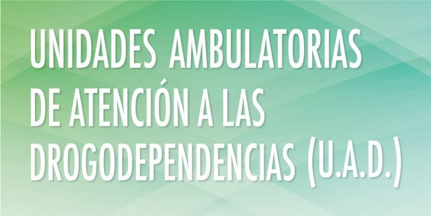 Unidades Ambulatorias de Atención a las Drogodependencias (U.A.D.)